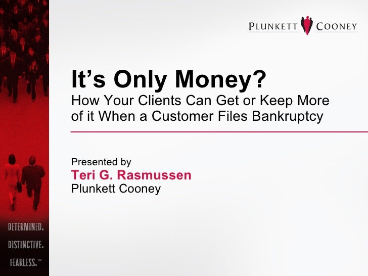 It's Only Money?   How Your Clients Can Get or Keep More  of it When a Customer Files Bankruptcy Presented by Teri G. Rasm...