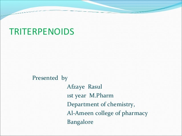 TRITERPENOIDS Presented by Afzaye Rasul 1st year M.Pharm Department of chemistry, Al-Ameen college of pharmacy Bangalore