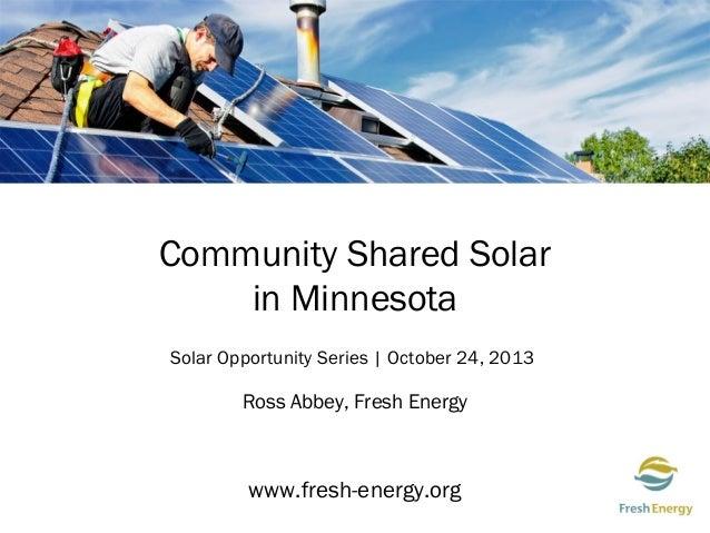 Community Shared Solar in Minnesota Solar Opportunity Series | October 24, 2013  Ross Abbey, Fresh Energy  www.fresh-energ...