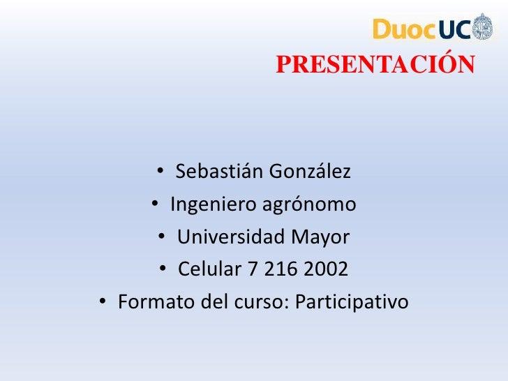 PRESENTACIÓN      • Sebastián González     • Ingeniero agrónomo      • Universidad Mayor      • Celular 7 216 2002• Format...