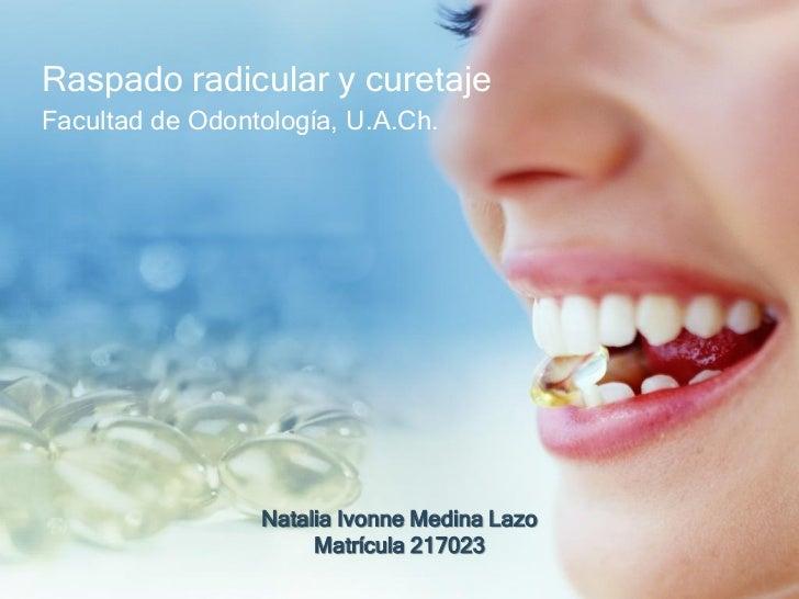Raspado radicular y curetajeFacultad de Odontología, U.A.Ch.                 Natalia Ivonne Medina Lazo                   ...
