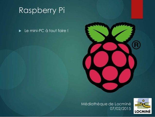 Médiathèque de Locminé 07/02/2015 Raspberry Pi  Le mini-PC à tout faire !