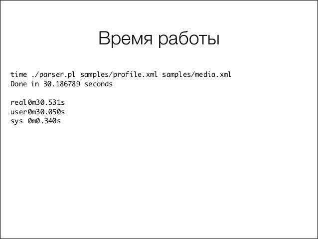 Время работы time ./parser.pl samples/profile.xml samples/media.xml  Done in 30.186789 seconds  ! real 0m30.531s user...
