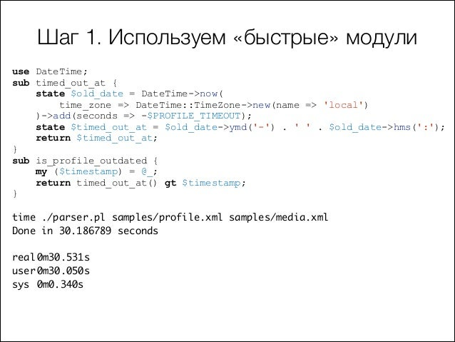 Шаг 1. Используем «быстрые» модули use DateTime; sub timed_out_at { state $old_date = DateTime->now( time_zone => DateTime...