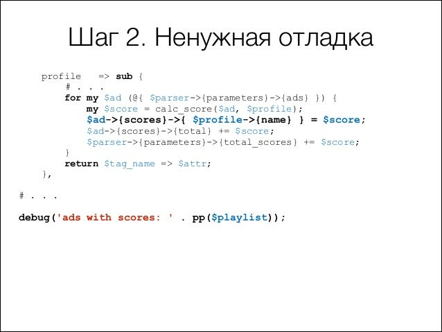 Шаг 2. Ненужная отладка profile => sub { # . . . for my $ad (@{ $parser->{parameters}->{ads} }) { my $score = calc_score($...