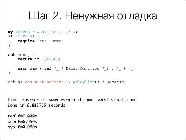 Шаг 2. Ненужная отладка my $DEBUG = $ENV{DEBUG} // 0; if ($DEBUG) { require Data::Dump; }  !  sub debug { return if !$DEBU...