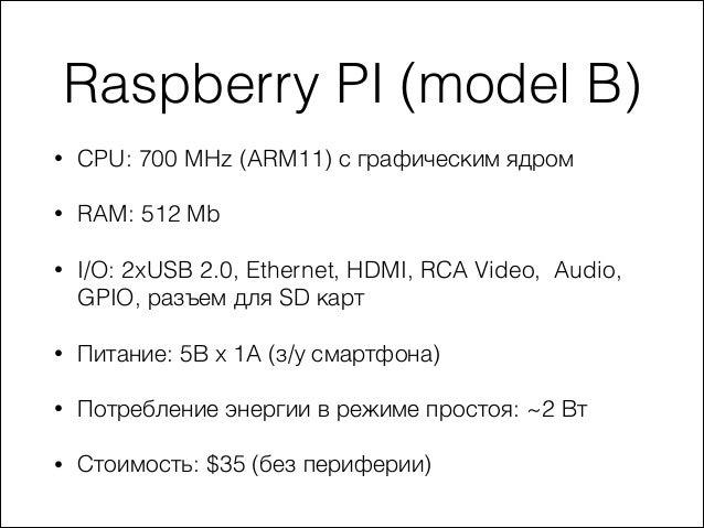 Raspberry PI (model B) •  CPU: 700 MHz (ARM11) с графическим ядром  •  RAM: 512 Mb  •  I/O: 2xUSB 2.0, Ethernet, HDMI, RCA...