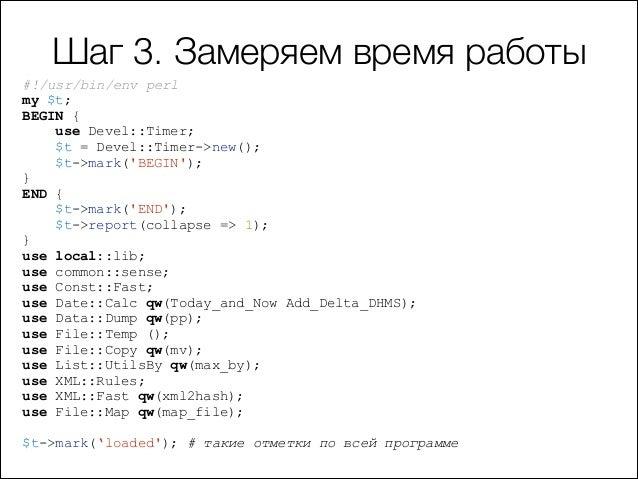 Шаг 3. Замеряем время работы #!/usr/bin/env perl my $t; BEGIN { use Devel::Timer; $t = Devel::Timer->new(); $t->mark('BEGI...