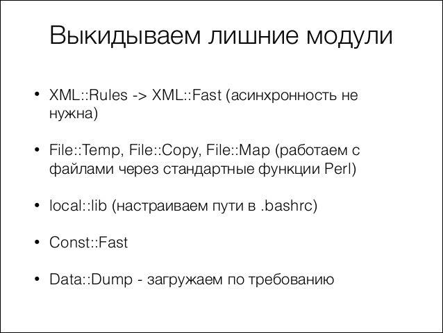 Выкидываем лишние модули •  XML::Rules -> XML::Fast (асинхронность не нужна)  •  File::Temp, File::Copy, File::Map (работа...
