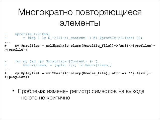 Многократно повторяющиеся элементы $profile->{likes} = [map { lc $_->[1]->{_content} } @{ $profile->{likes} }]; ... + my $...