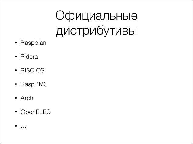 Официальные дистрибутивы •  Raspbian  •  Pidora  •  RISC OS  •  RaspBMC  •  Arch  •  OpenELEC  •  …