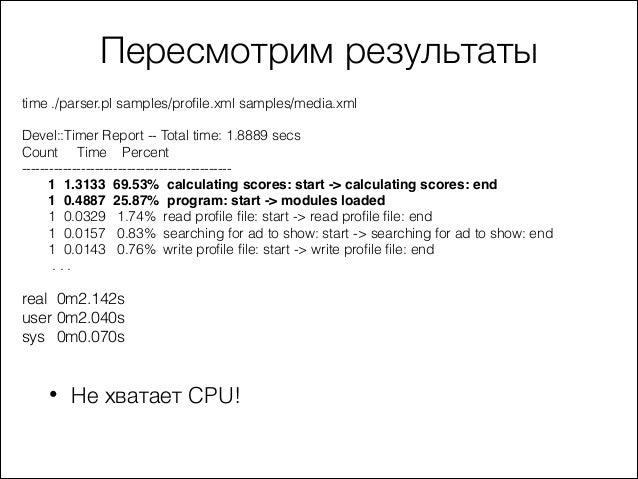 Пересмотрим результаты time ./parser.pl samples/profile.xml samples/media.xml  ! Devel::Timer Report -- Total time: 1.8889...