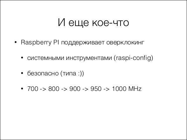 И еще кое-что •  Raspberry PI поддерживает оверклокинг •  системными инструментами (raspi-config)  •  безопасно (типа :))  ...