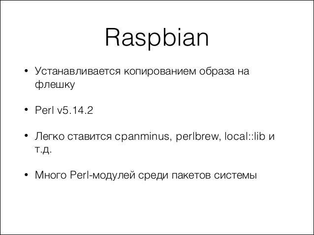 Raspbian •  Устанавливается копированием образа на флешку  •  Perl v5.14.2  •  Легко ставится cpanminus, perlbrew, local::...