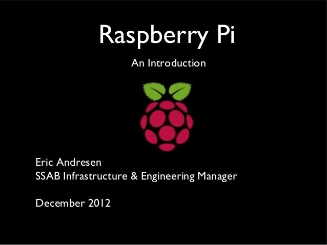 Raspberry Pi An Introduction  Eric Andresen SSAB Infrastructure & Engineering Manager December 2012