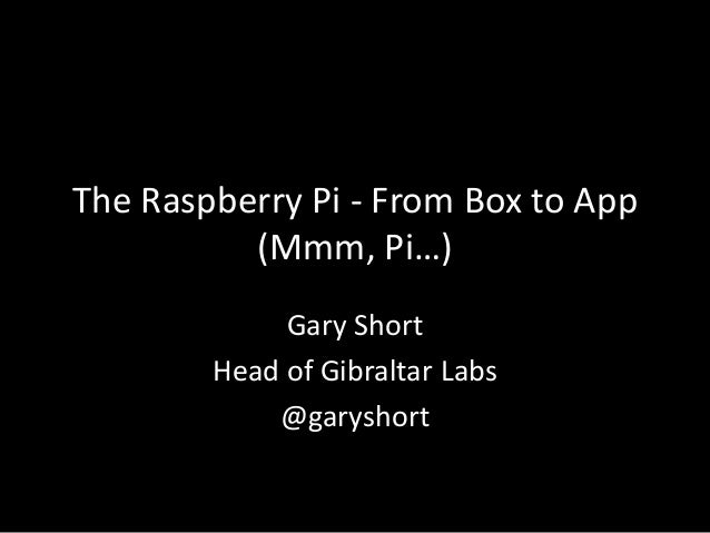 The Raspberry Pi - From Box to App          (Mmm, Pi…)             Gary Short        Head of Gibraltar Labs            @ga...