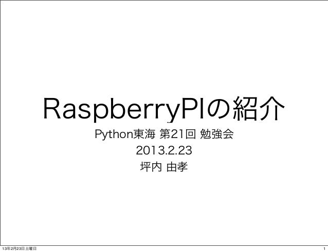 RaspberryPIの紹介                Python東海 第21回 勉強会                      2013.2.23                       坪内 由孝13年2月23日土曜日     ...
