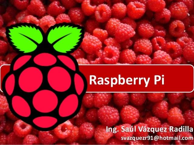 Raspberry Pi  Ing. Saúl Vázquez Radilla svazquezr91@hotmail.com