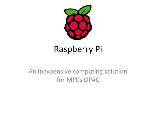 Raspberry Pi  An inexpensive computing solution  for MPL's OPAC