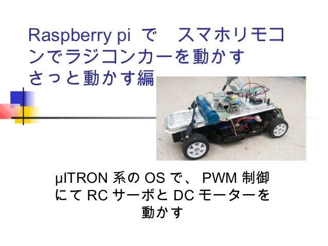 Raspberry pi で スマホリモコ ンでラジコンカーを動かす さっと動かす編 μITRON 系の OS で、 PWM 制御 にて RC サーボと DC モーターを 動かす