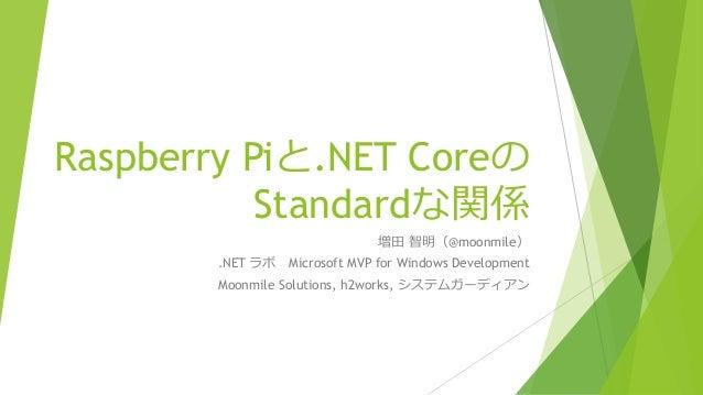 Raspberry Piと.NET Coreの Standardな関係 増田 智明(@moonmile) .NET ラボ Microsoft MVP for Windows Development Moonmile Solutions, h2w...