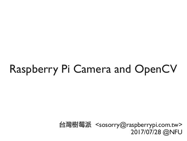 Raspberry Pi Camera and OpenCV 台灣樹莓派 <sosorry@raspberrypi.com.tw> 2017/07/28 @NFU