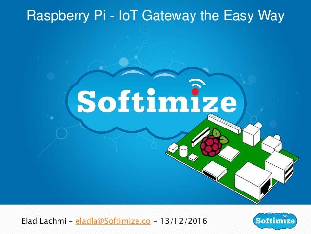 Raspberry Pi - IoT Gateway the Easy Way Elad Lachmi – eladla@Softimize.co – 13/12/2016