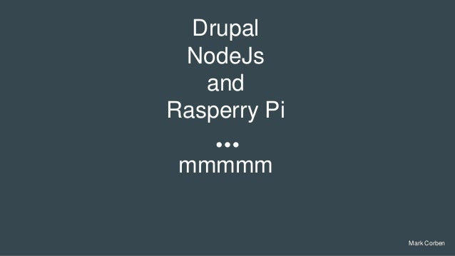 Mark Corben Drupal NodeJs and Rasperry Pi mmmmm