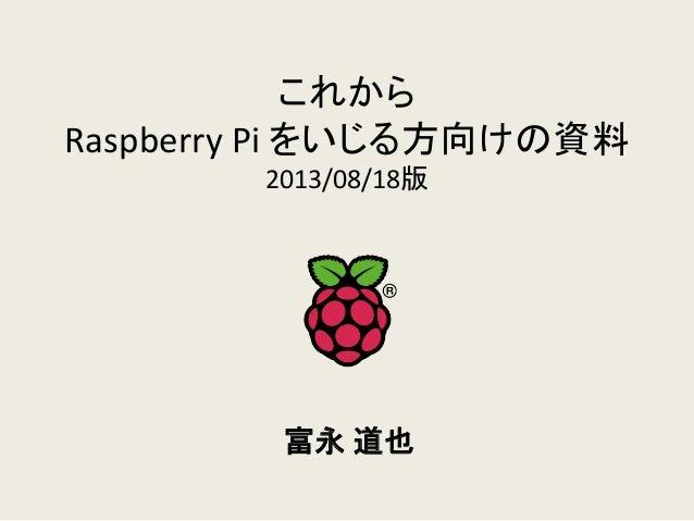 これから Raspberry Pi をいじる方向けの資料 2013/08/18版 富永 道也