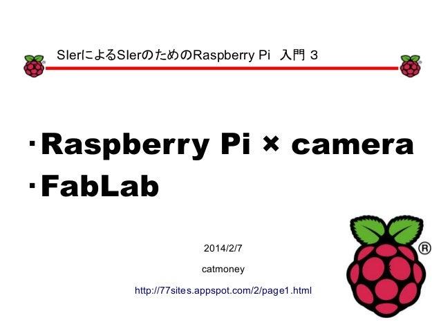xx ・Raspberry Pi × camera ・FabLab x 2014/2/7 catmoney http://77sites.appspot.com/2/page1.html SIerによるSIerのためのRaspberry Pi ...