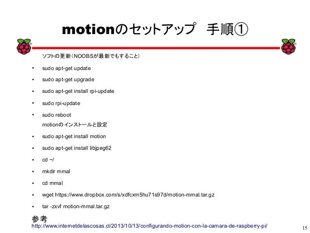 15 xx motionのセットアップ 手順① ソフトの更新(NOOBSが最新でもすること) ● sudo apt-get update ● sudo apt-get upgrade ● sudo apt-get install rpi-upd...