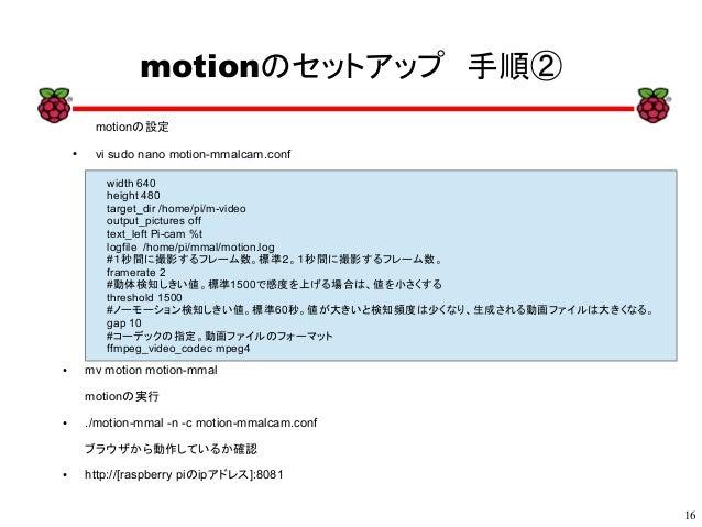 16 xx motionのセットアップ 手順② motionの設定 ● vi sudo nano motion-mmalcam.conf width 640 height 480 target_dir /home/pi/m-video outp...