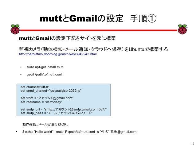"17 xx muttとGmailの設定 手順① ● sudo apt-get install mutt ● gedit /path/to/mutt.conf set charset=""utf-8"" set send_charset=""us-as..."
