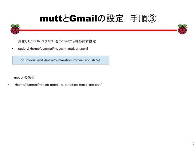 19 xx muttとGmailの設定 手順③ 用意したシェル・スクリプトをmotionから呼び出す設定 ● sudo vi /home/pi/mmal/motion-mmalcam.conf on_movie_end /home/pi/mma...