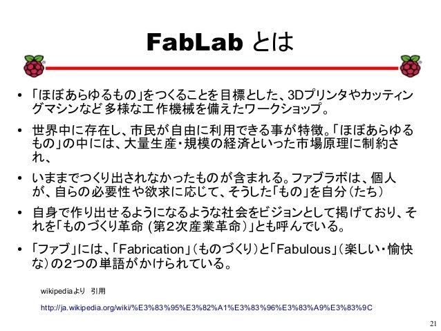21 xx FabLab とは ● 「ほぼあらゆるもの」をつくることを目標とした、3Dプリンタやカッティン グマシンなど多様な工作機械を備えたワークショップ。 ● 世界中に存在し、市民が自由に利用できる事が特徴。「ほぼあらゆる もの」の中には、...