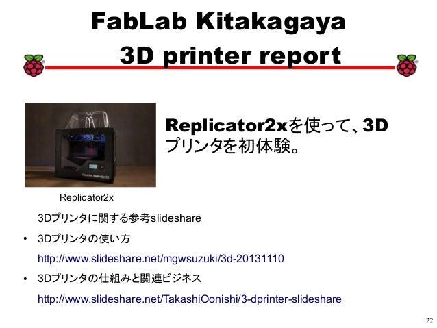 22 xx FabLab Kitakagaya 3D printer report Replicator2xを使って、3D プリンタを初体験。 3Dプリンタに関する参考slideshare ● 3Dプリンタの使い方 http://www.sli...