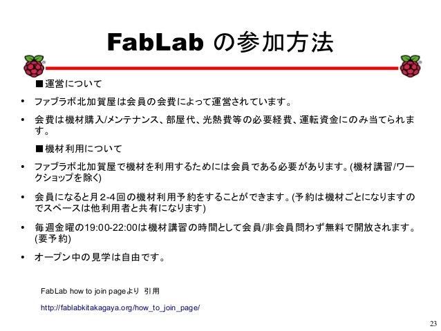 23 xx FabLab の参加方法 FabLab how to join pageより 引用 http://fablabkitakagaya.org/how_to_join_page/ ■運営について ● ファブラボ北加賀屋は会員の会費によっ...