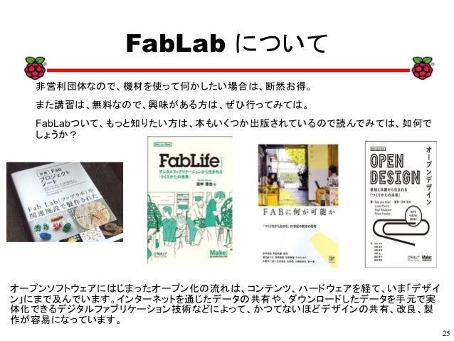 25 xx FabLab について 非営利団体なので、機材を使って何かしたい場合は、断然お得。 また講習は、無料なので、興味がある方は、ぜひ行ってみては。 FabLabついて、もっと知りたい方は、本もいくつか出版されているので読んでみては、如何...