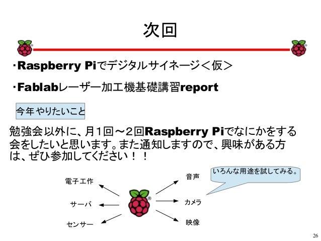 26 xx 次回 ・Raspberry Piでデジタルサイネージ<仮> ・Fablabレーザー加工機基礎講習report x 今年やりたいこと 音声 カメラ 映像 電子工作 サーバ センサー いろんな用途を試してみる。 勉強会以外に、月1回~2...
