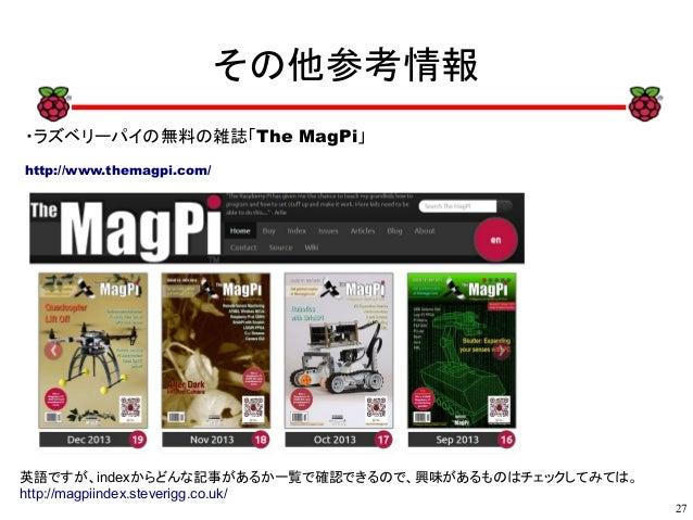 27 xx その他参考情報 ・ラズベリーパイの無料の雑誌「The MagPi」 http://www.themagpi.com/ 英語ですが、indexからどんな記事があるか一覧で確認できるので、興味があるものはチェックしてみては。 http:...