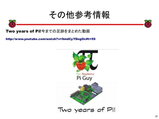 29 xx その他参考情報 Two years of Pi!今までの足跡をまとめた動画 http://www.youtube.com/watch?v=9mdCyYDogOc#t=59