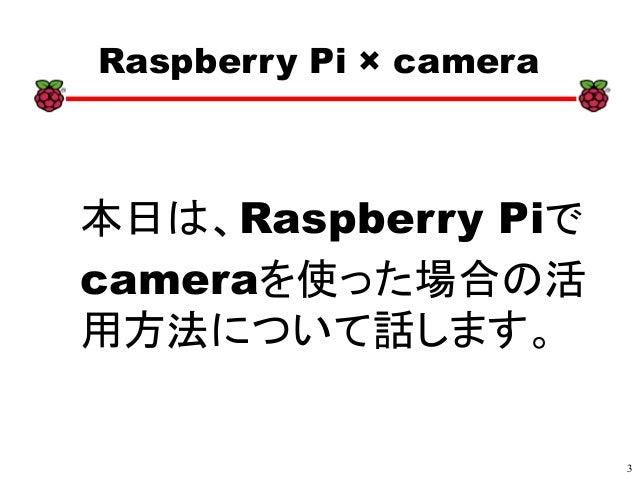 3 xx Raspberry Pi × camera 本日は、Raspberry Piで cameraを使った場合の活 用方法について話します。