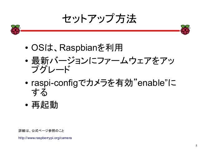 """5 xx セットアップ方法 ● OSは、Raspbianを利用 ● 最新バージョンにファームウェアをアッ プグレード ● raspi-configでカメラを有効""""enable""""に する ● 再起動 詳細は、公式ページ参照のこと http://w..."""