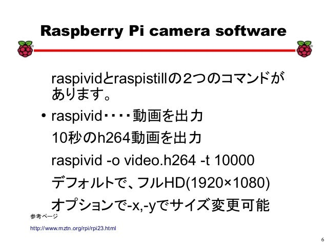 6 xx Raspberry Pi camera software raspividとraspistillの2つのコマンドが あります。 ● raspivid・・・・動画を出力 10秒のh264動画を出力 raspivid -o video.h...