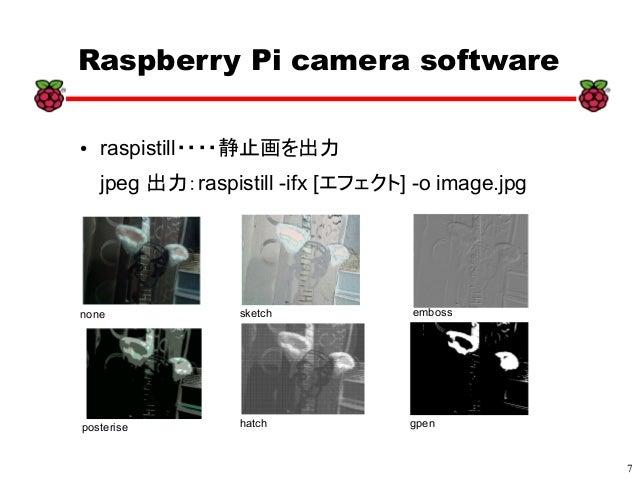 7 xx Raspberry Pi camera software ● raspistill・・・・静止画を出力 jpeg 出力:raspistill -ifx [エフェクト] -o image.jpg none sketch emboss p...