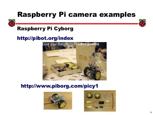 9 xx Raspberry Pi camera examples http://www.piborg.com/picy1 Raspberry Pi Cyborg http://pibot.org/index