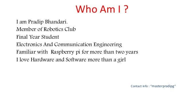 Who Am I ? I am Pradip Bhandari. Member of Robotics Club Final Year Student Electronics And Communication Engineering Fami...