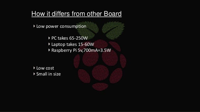 How it differs from other Board Low power consumption PC takes 65-250W Laptop takes 15-60W Raspberry Pi 5v,700mA=3.5W Low ...