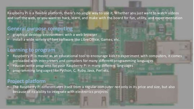 What Can You Do With It? Raspberry Pi is a flexible platform, there's no single way to use it, Whether you just want to wa...
