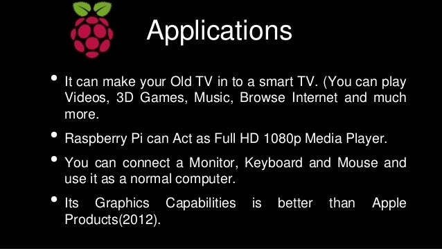 Applications • It can make your Old TV in to a smart TV. (You can play Videos, 3D Games, Music, Browse Internet and much m...